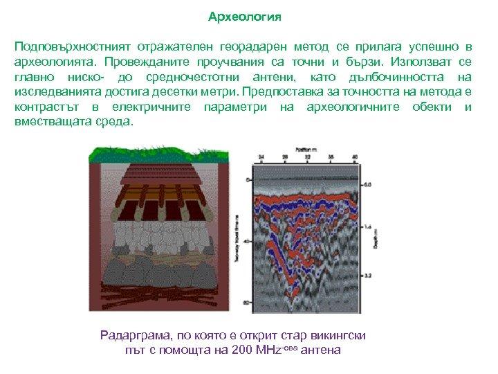 Археология Подповърхностният отражателен георадарен метод се прилага успешно в археологията. Провежданите проучвания са точни