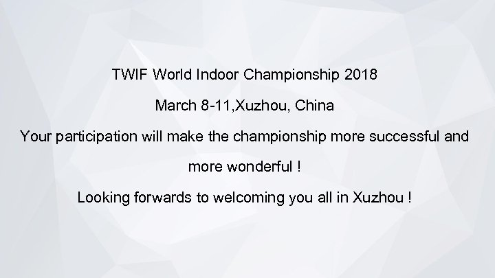 TWIF World Indoor Championship 2018 March 8 -11, Xuzhou, China Your participation will make
