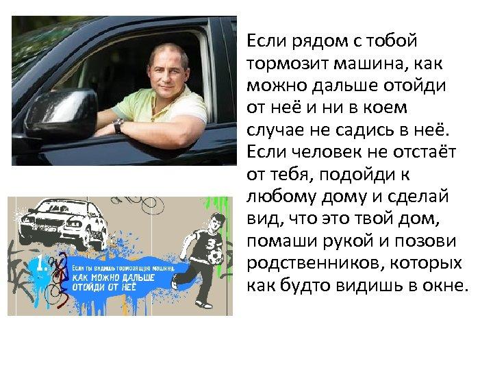 • Если рядом с тобой тормозит машина, как можно дальше отойди от неё