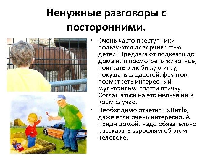Ненужные разговоры с посторонними. • Очень часто преступники пользуются доверчивостью детей. Предлагают подвезти до