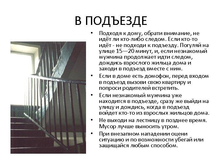 В ПОДЪЕЗДЕ • Подходя к дому, обрати внимание, не идёт ли кто-либо следом. Если