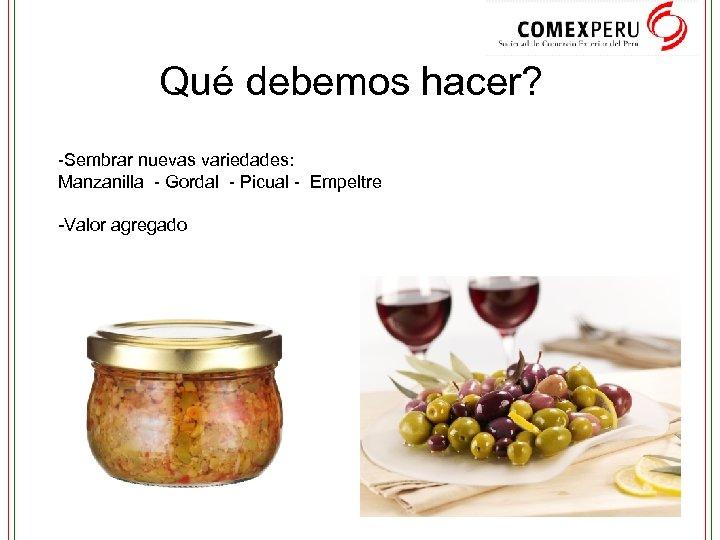 Qué debemos hacer? -Sembrar nuevas variedades: Manzanilla - Gordal - Picual - Empeltre -Valor
