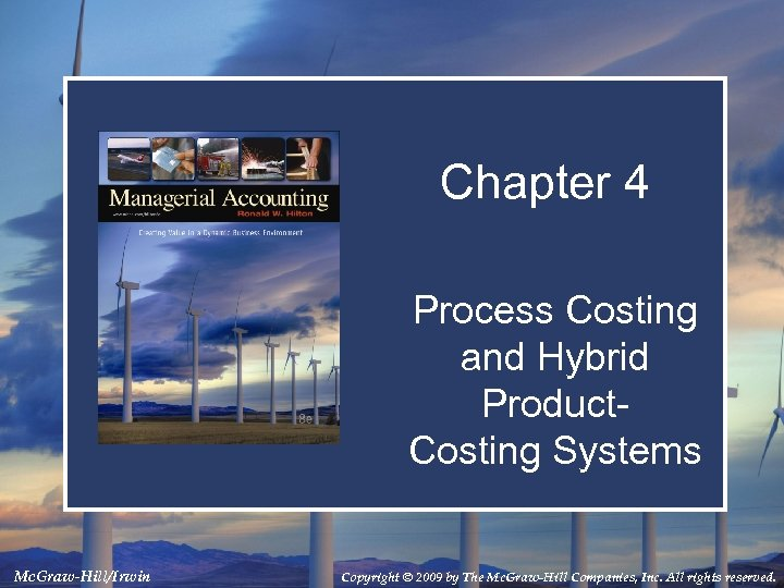 Chapter 4 Process Costing and Hybrid Product. Costing Systems Mc. Graw-Hill/Irwin Copyright © 2009