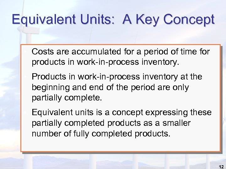 Equivalent Units: A Key Concept • Costs are accumulated for a period of time