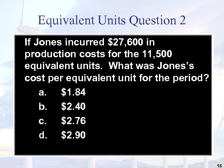 Equivalent Units Question 2 If Jones incurred $27, 600 in production costs for the