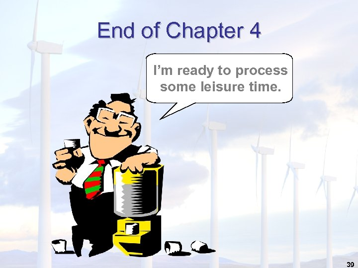 End of Chapter 4 I'm ready to process some leisure time. 39