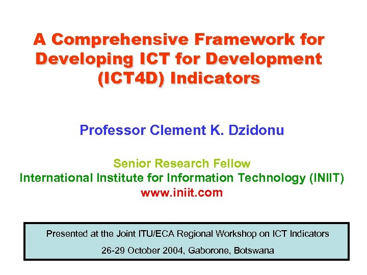 A Comprehensive Framework for Developing ICT for Development (ICT 4 D) Indicators Professor Clement