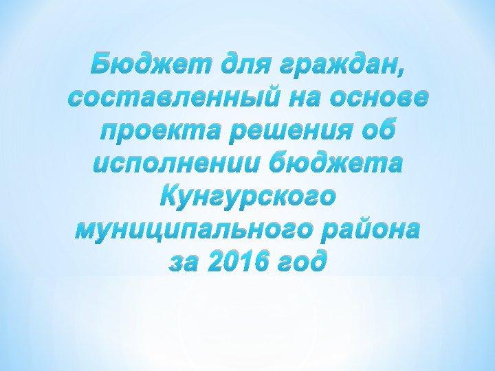 Бюджет для граждан, составленный на основе проекта решения об исполнении бюджета Кунгурского муниципального района