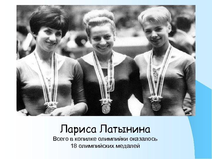 Лариса Латынина Всего в копилке олимпийки оказалось 18 олимпийских медалей
