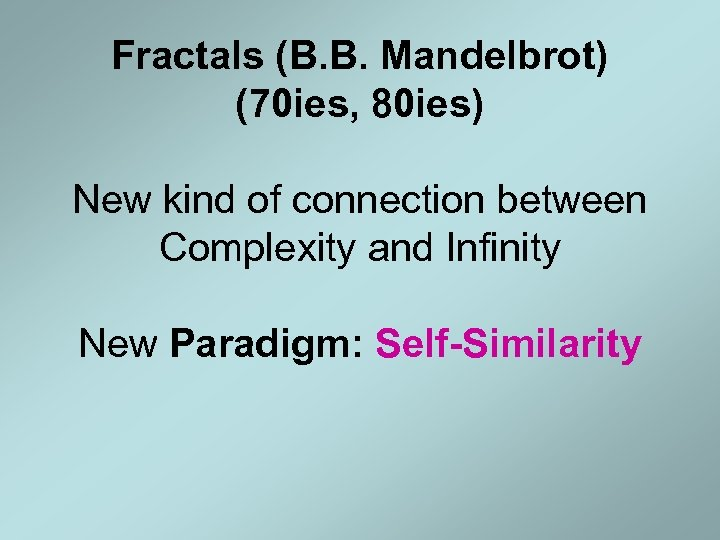 Fractals (B. B. Mandelbrot) (70 ies, 80 ies) New kind of connection between Complexity