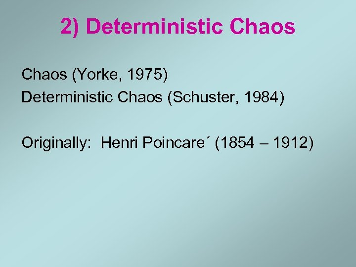 2) Deterministic Chaos (Yorke, 1975) Deterministic Chaos (Schuster, 1984) Originally: Henri Poincare´ (1854 –