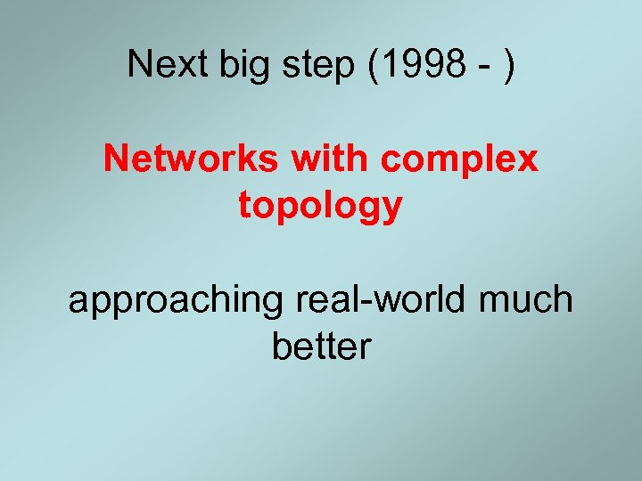 Next big step (1998 - ) Networks with complex topology approaching real-world much better