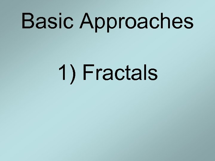 Basic Approaches 1) Fractals