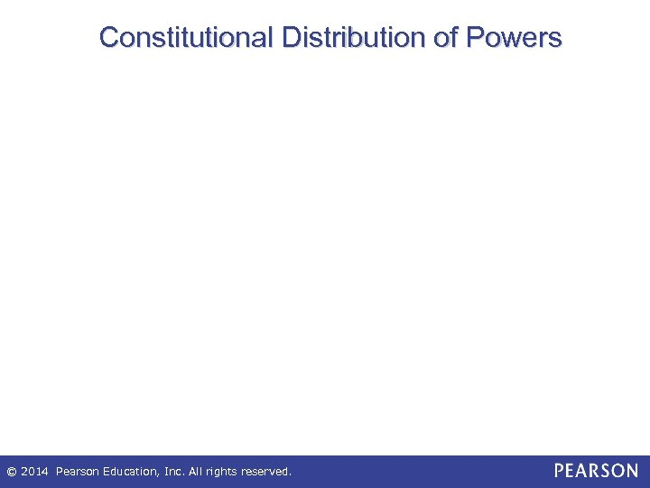 Constitutional Distribution of Powers © 2014 Pearson Education, Inc. All rights reserved.