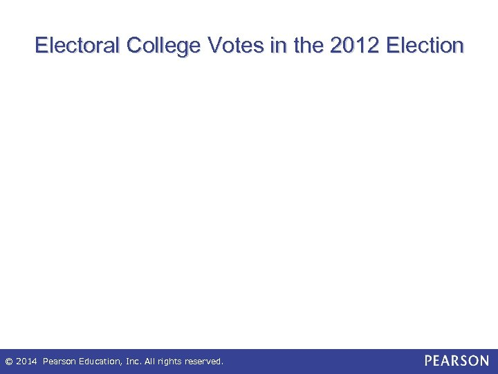 Electoral College Votes in the 2012 Election © 2014 Pearson Education, Inc. All rights