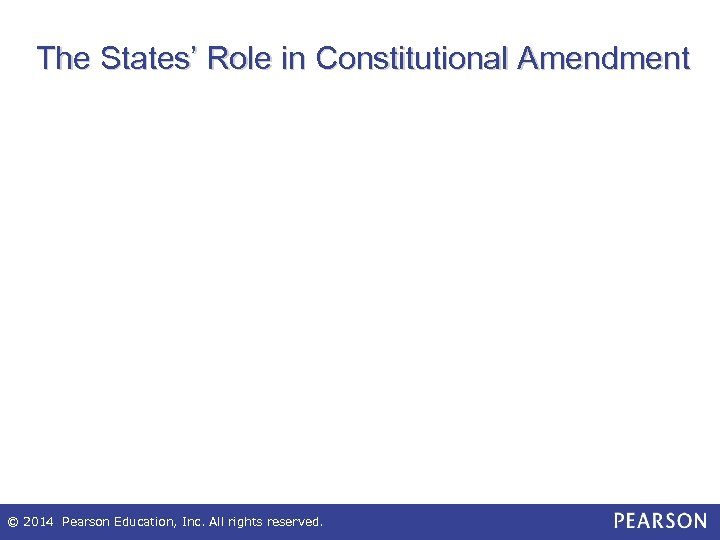 The States' Role in Constitutional Amendment © 2014 Pearson Education, Inc. All rights reserved.