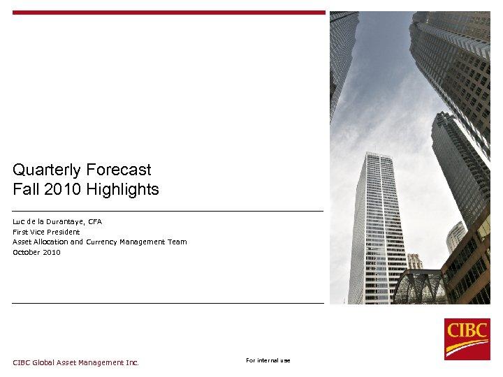 Quarterly Forecast Fall 2010 Highlights Luc de la Durantaye, CFA First Vice President Asset