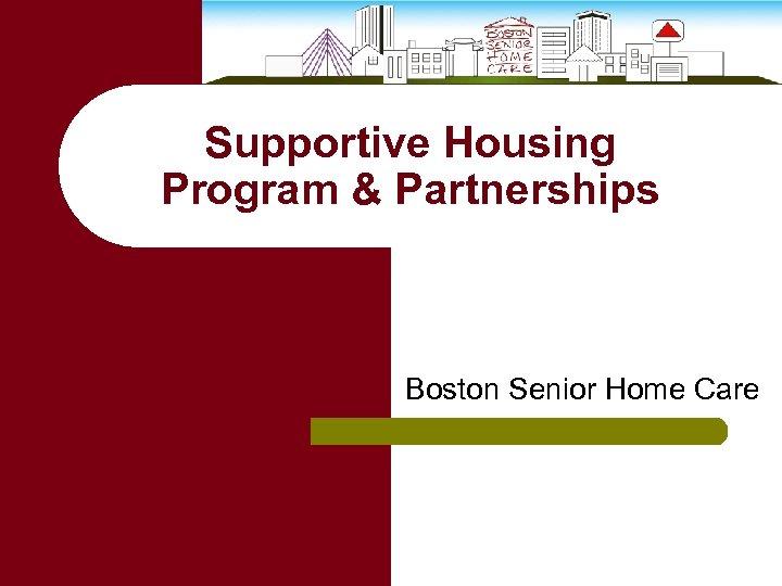 Supportive Housing Program & Partnerships Boston Senior Home Care