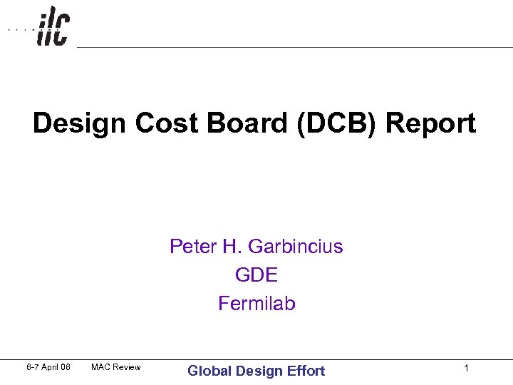 Design Cost Board (DCB) Report Peter H. Garbincius GDE Fermilab 6 -7 April 06