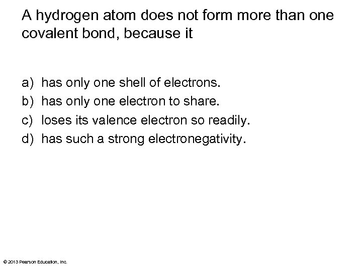 A hydrogen atom does not form more than one covalent bond, because it a)