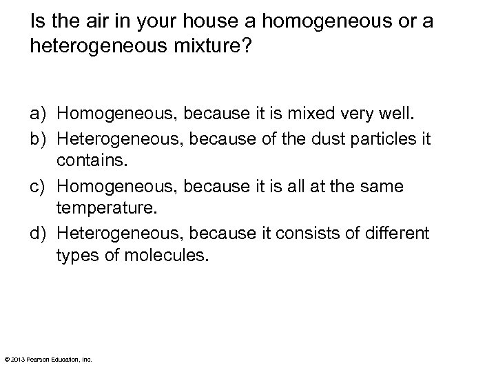 Is the air in your house a homogeneous or a heterogeneous mixture? a) Homogeneous,