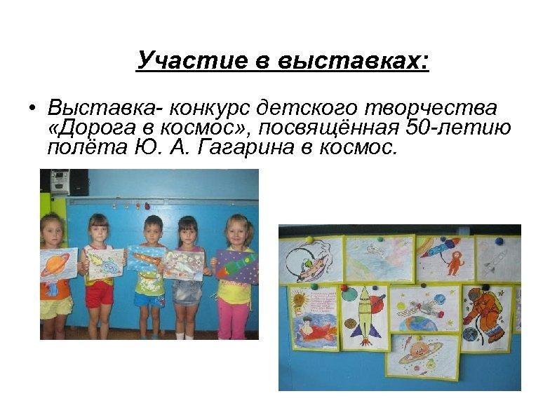 Участие в выставках: • Выставка- конкурс детского творчества «Дорога в космос» , посвящённая 50