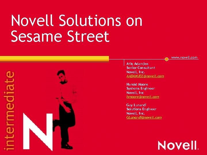 Novell Solutions on Sesame Street www. novell. com Atiq Adamjee Senior Consultant Novell, Inc.
