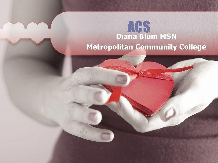 ACS MSN Diana Blum Metropolitan Community College 1