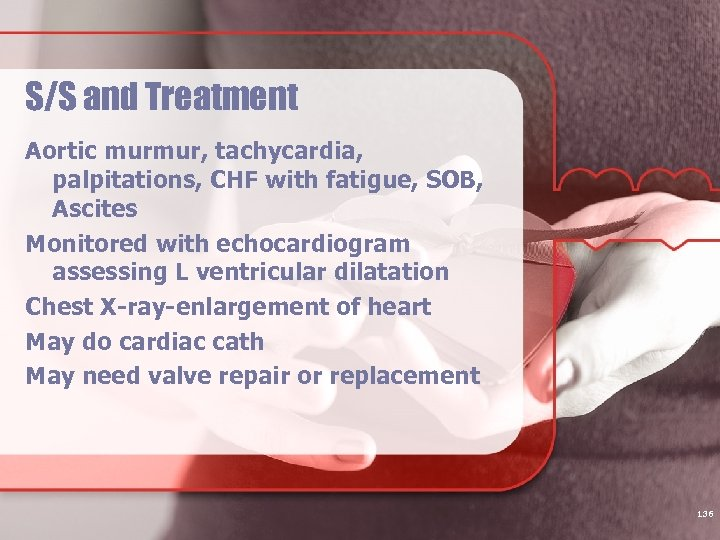 S/S and Treatment Aortic murmur, tachycardia, palpitations, CHF with fatigue, SOB, Ascites Monitored with
