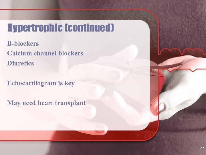 Hypertrophic (continued) B-blockers Calcium channel blockers Diuretics Echocardiogram is key May need heart transplant