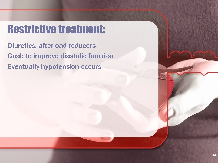 Restrictive treatment: Diuretics, afterload reducers Goal: to improve diastolic function Eventually hypotension occurs 144