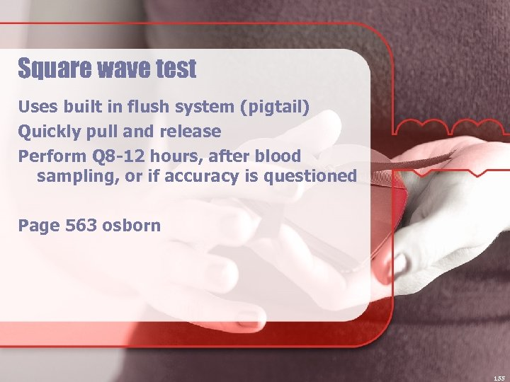 Square wave test Uses built in flush system (pigtail) Quickly pull and release Perform