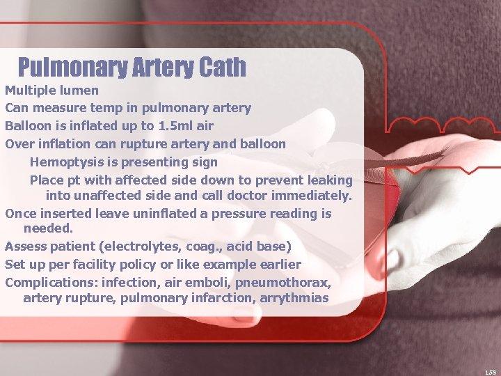 Pulmonary Artery Cath Multiple lumen Can measure temp in pulmonary artery Balloon is inflated