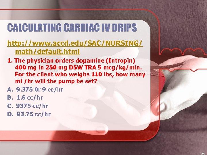 CALCULATING CARDIAC IV DRIPS http: //www. accd. edu/SAC/NURSING/ math/default. html 1. The physician orders