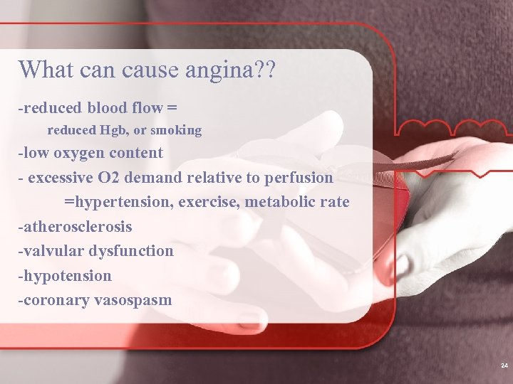 What can cause angina? ? -reduced blood flow = reduced Hgb, or smoking -low