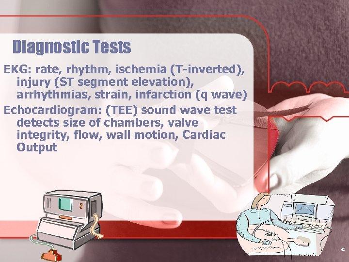 Diagnostic Tests EKG: rate, rhythm, ischemia (T-inverted), injury (ST segment elevation), arrhythmias, strain, infarction