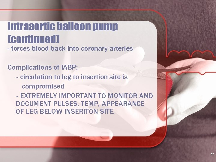 Intraaortic balloon pump (continued) - forces blood back into coronary arteries Complications of IABP: