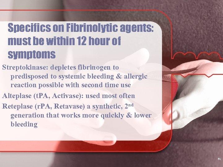 Specifics on Fibrinolytic agents: must be within 12 hour of symptoms Streptokinase: depletes fibrinogen