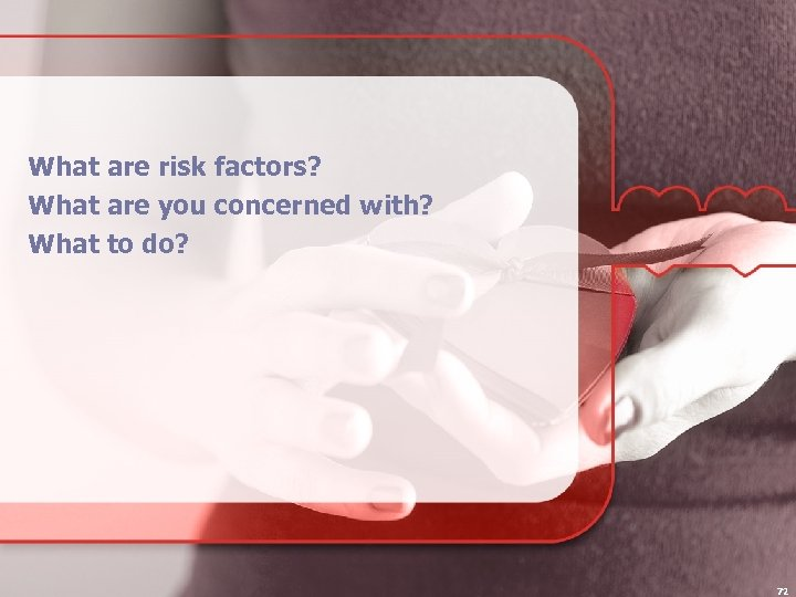 What are risk factors? What are you concerned with? What to do? 72