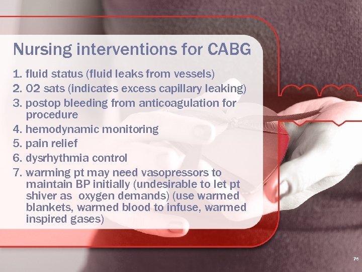 Nursing interventions for CABG 1. fluid status (fluid leaks from vessels) 2. O 2