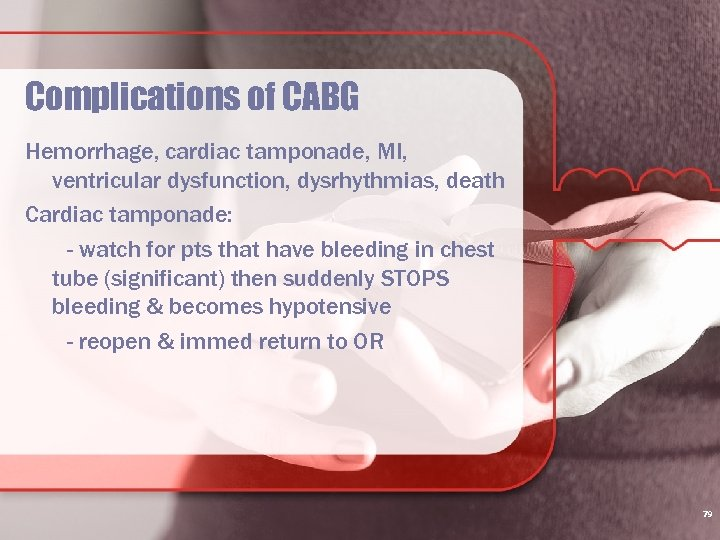 Complications of CABG Hemorrhage, cardiac tamponade, MI, ventricular dysfunction, dysrhythmias, death Cardiac tamponade: -