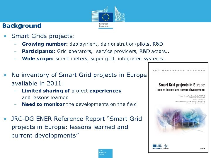 Background • Smart Grids projects: − Growing number: deployment, demonstration/pilots, R&D − Participants: Grid
