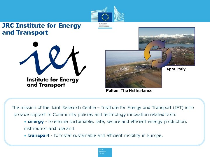 JRC Institute for Energy and Transport Ispra, Italy Petten, The Netherlands The mission of