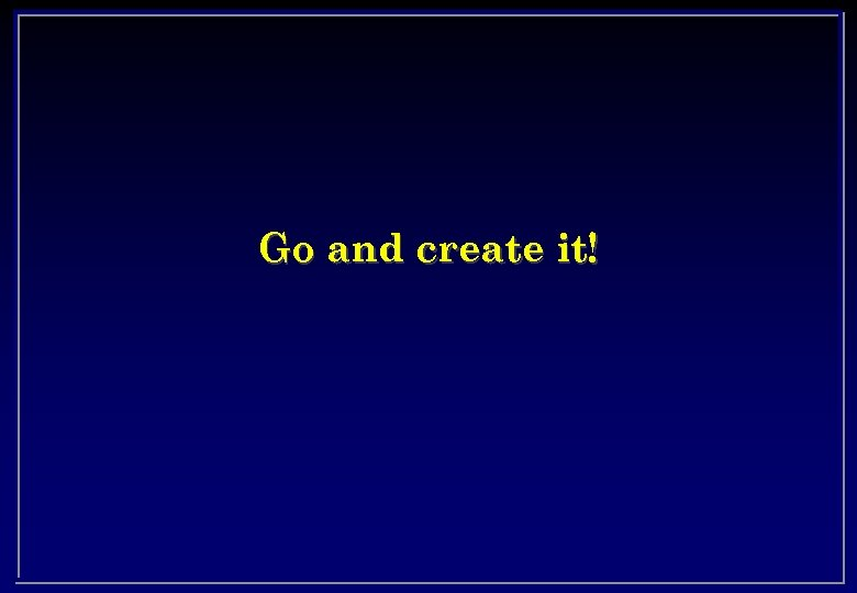 Go and create it!