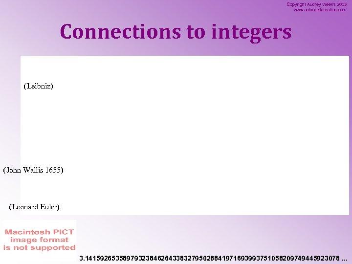 Copyright Audrey Weeks 2005 www. calculusinmotion. com Connections to integers (Leibniz) (John Wallis 1655)