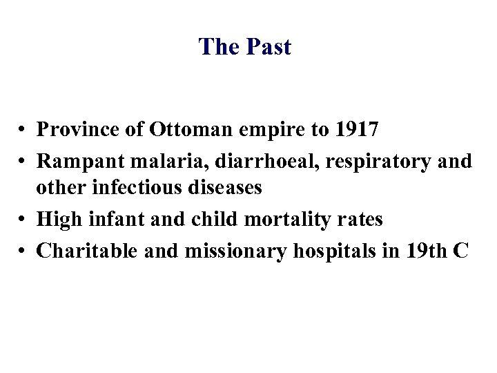The Past • Province of Ottoman empire to 1917 • Rampant malaria, diarrhoeal, respiratory
