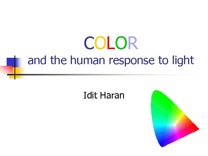 COLOR and the human response to light Idit Haran