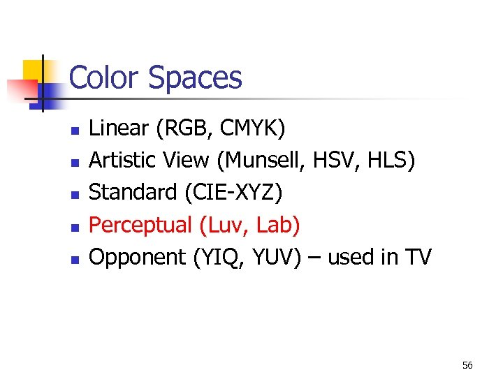 Color Spaces n n n Linear (RGB, CMYK) Artistic View (Munsell, HSV, HLS) Standard