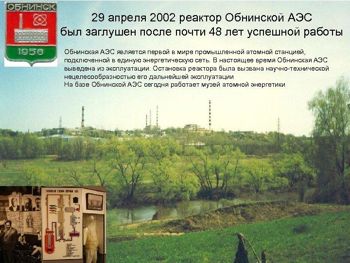 29 апреля 2002 реактор Обнинской АЭС был заглушен после почти 48 лет успешной работы