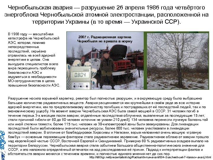 Чернобыльская авария — разрушение 26 апреля 1986 года четвёртого энергоблока Чернобыльской атомной электростанции, расположенной